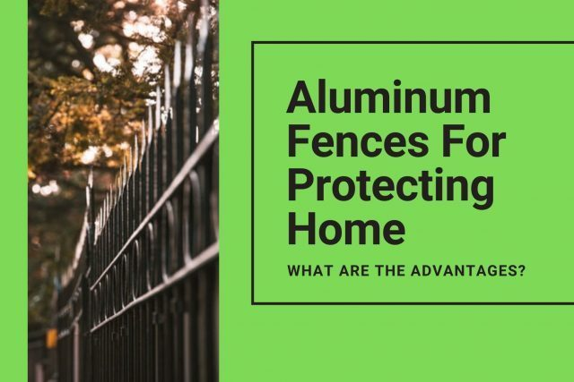 Aluminum Fences For Protecting Home – What are the Advantages?